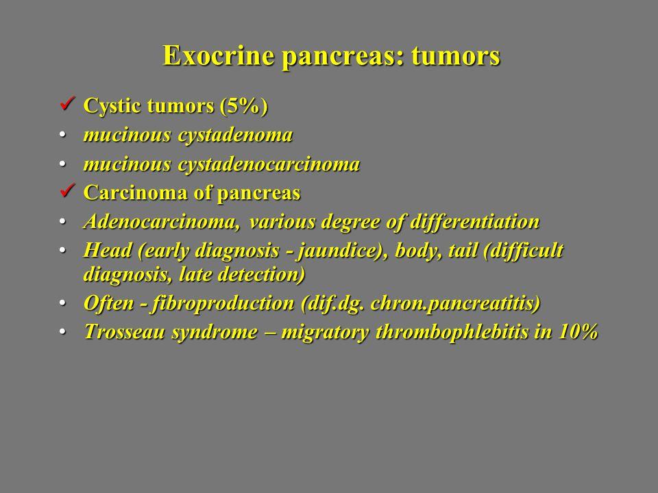 Exocrine pancreas: tumors Cystic tumors (5%) Cystic tumors (5%) mucinous cystadenomamucinous cystadenoma mucinous cystadenocarcinomamucinous cystadeno