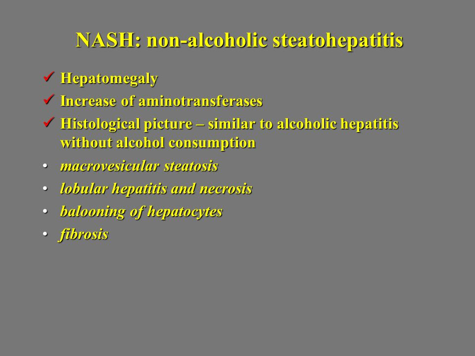 NASH: non-alcoholic steatohepatitis Hepatomegaly Hepatomegaly Increase of aminotransferases Increase of aminotransferases Histological picture – similar to alcoholic hepatitis without alcohol consumption Histological picture – similar to alcoholic hepatitis without alcohol consumption macrovesicular steatosismacrovesicular steatosis lobular hepatitis and necrosislobular hepatitis and necrosis balooning of hepatocytesbalooning of hepatocytes fibrosisfibrosis