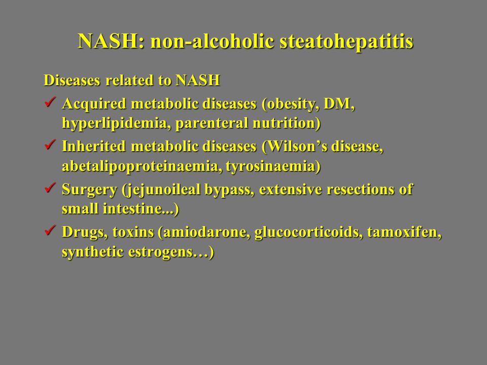 NASH: non-alcoholic steatohepatitis Diseases related to NASH Acquired metabolic diseases (obesity, DM, hyperlipidemia, parenteral nutrition) Acquired