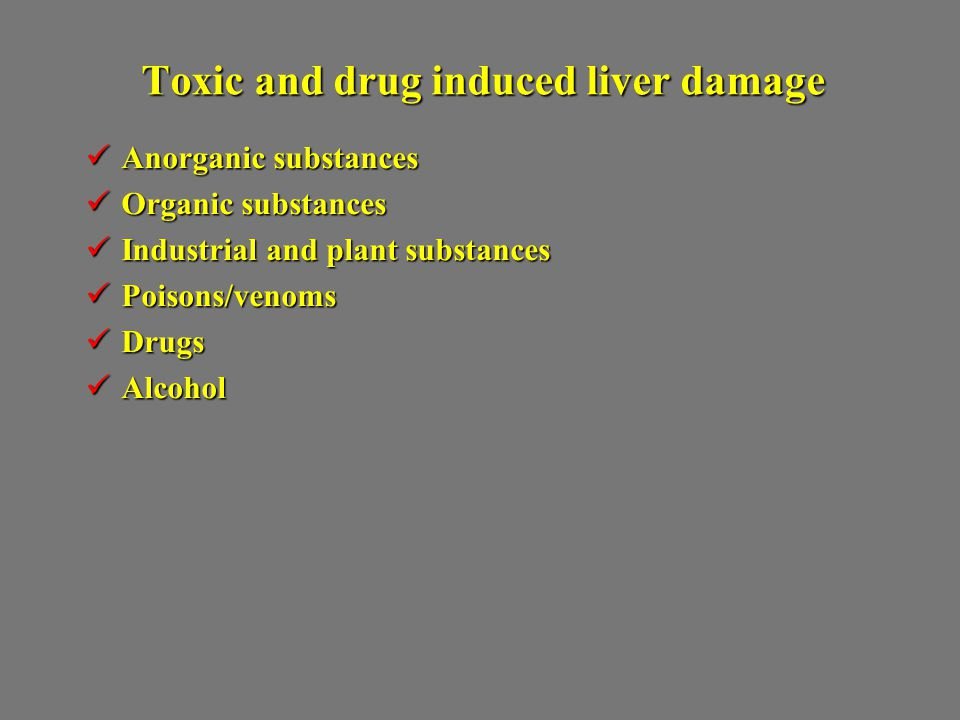 Toxic and drug induced liver damage Anorganic substances Anorganic substances Organic substances Organic substances Industrial and plant substances Industrial and plant substances Poisons/venoms Poisons/venoms Drugs Drugs Alcohol Alcohol