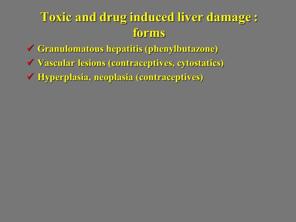 Toxic and drug induced liver damage : forms Granulomatous hepatitis (phenylbutazone) Granulomatous hepatitis (phenylbutazone) Vascular lesions (contra