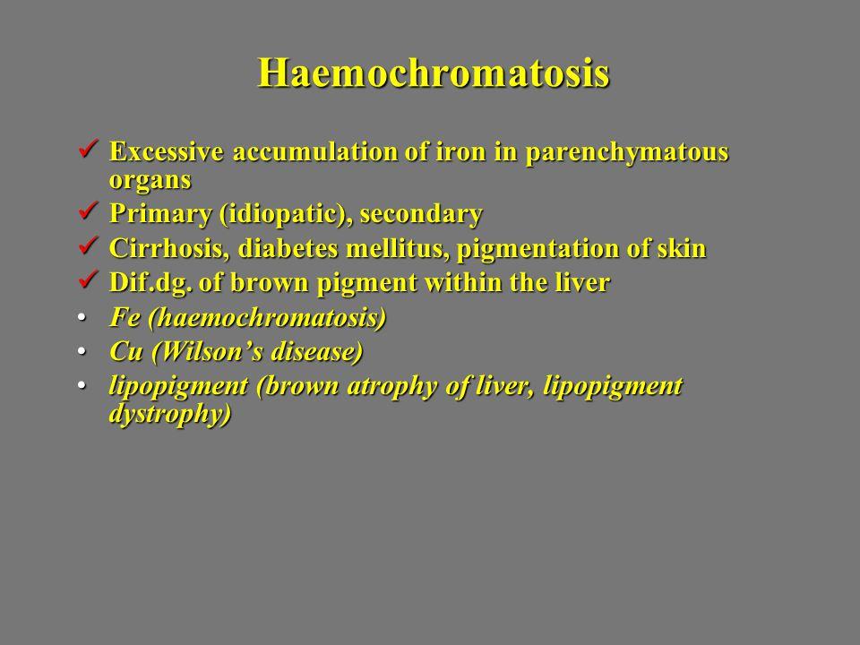 Haemochromatosis Excessive accumulation of iron in parenchymatous organs Excessive accumulation of iron in parenchymatous organs Primary (idiopatic),