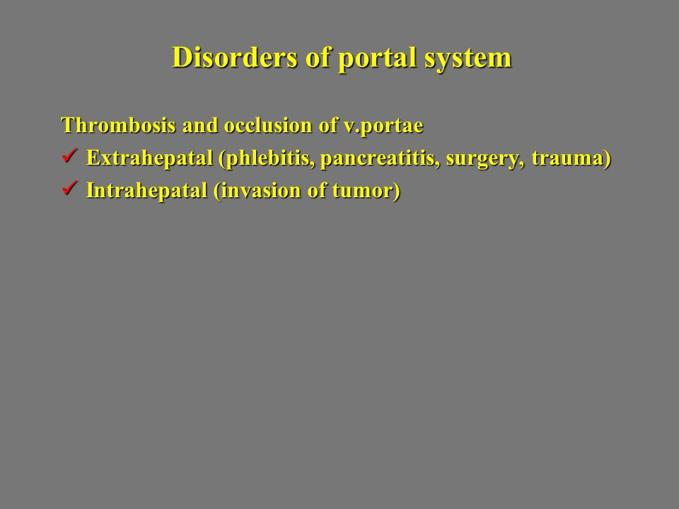 Disorders of portal system Thrombosis and occlusion of v.portae Extrahepatal (phlebitis, pancreatitis, surgery, trauma) Extrahepatal (phlebitis, pancr
