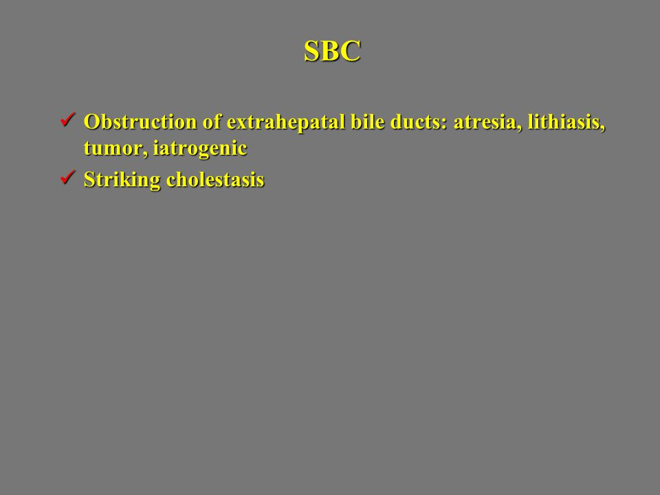 SBC Obstruction of extrahepatal bile ducts: atresia, lithiasis, tumor, iatrogenic Obstruction of extrahepatal bile ducts: atresia, lithiasis, tumor, iatrogenic Striking cholestasis Striking cholestasis