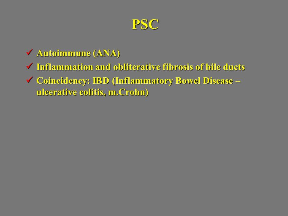 PSC Autoimmune (ANA) Autoimmune (ANA) Inflammation and obliterative fibrosis of bile ducts Inflammation and obliterative fibrosis of bile ducts Coincidency: IBD (Inflammatory Bowel Disease – ulcerative colitis, m.Crohn) Coincidency: IBD (Inflammatory Bowel Disease – ulcerative colitis, m.Crohn)
