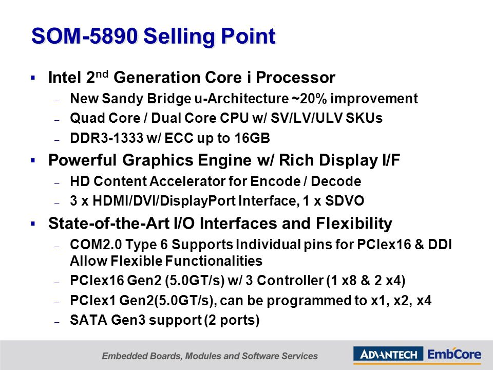 SOM-5890 Selling Point  Intel 2 nd Generation Core i Processor – New Sandy Bridge u-Architecture ~20% improvement – Quad Core / Dual Core CPU w/ SV/LV/ULV SKUs – DDR3-1333 w/ ECC up to 16GB  Powerful Graphics Engine w/ Rich Display I/F – HD Content Accelerator for Encode / Decode – 3 x HDMI/DVI/DisplayPort Interface, 1 x SDVO  State-of-the-Art I/O Interfaces and Flexibility – COM2.0 Type 6 Supports Individual pins for PCIex16 & DDI Allow Flexible Functionalities – PCIex16 Gen2 (5.0GT/s) w/ 3 Controller (1 x8 & 2 x4) – PCIex1 Gen2(5.0GT/s), can be programmed to x1, x2, x4 – SATA Gen3 support (2 ports)