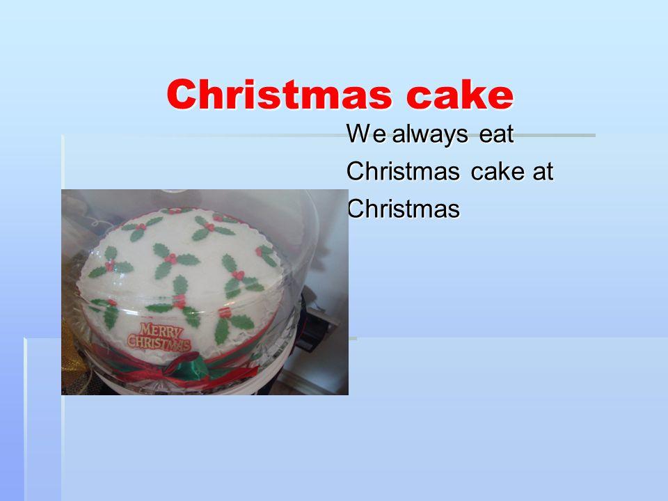 Christmas cake We always eat Christmas cake at Christmas