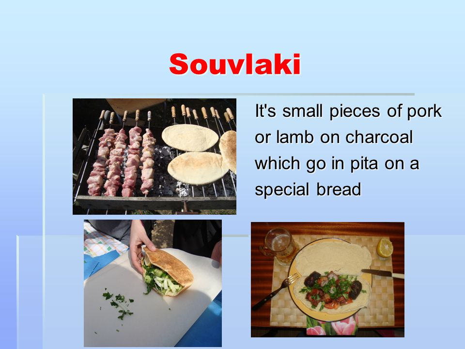 Souvlaki It s small pieces of pork or lamb on charcoal which go in pita on a special bread