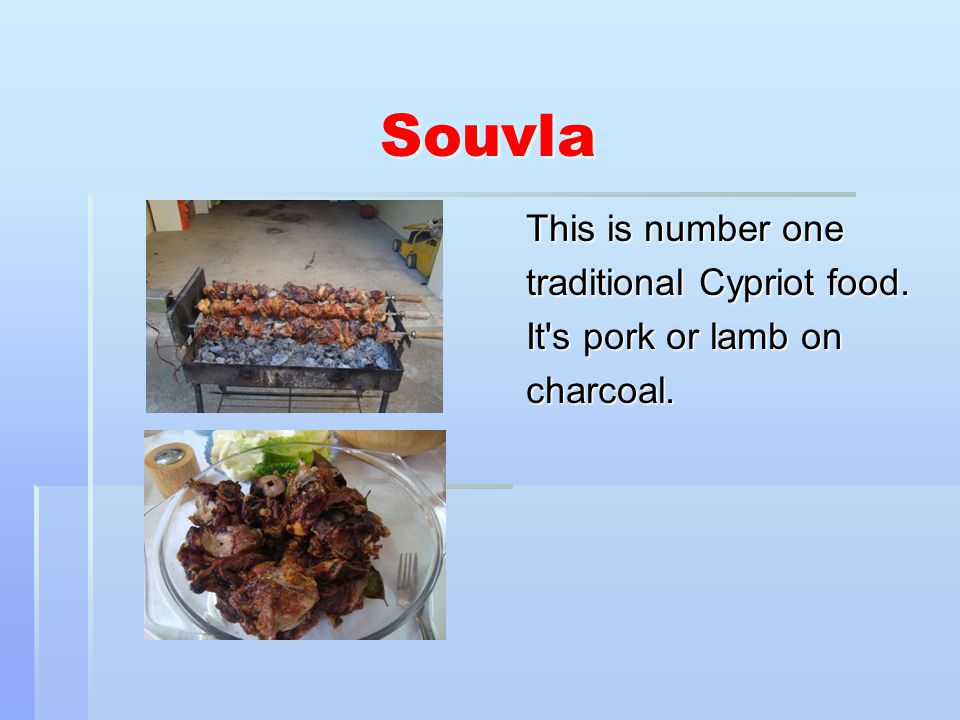 Souvla This is number one traditional Cypriot food. It s pork or lamb on charcoal.