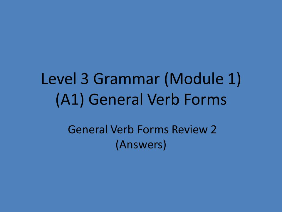 Level 3 Grammar (Module 1) (A1) General Verb Forms General Verb Forms Review 2 (Answers)
