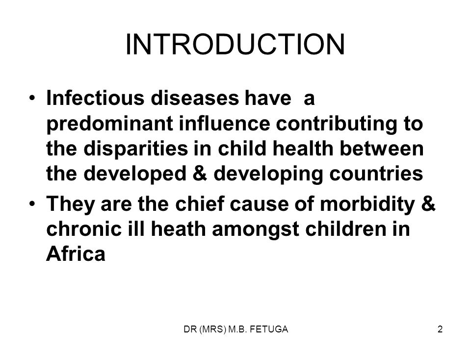 DR (MRS) M.B. FETUGA2 INTRODUCTION Infectious diseases have a predominant influence contributing to the disparities in child health between the develo