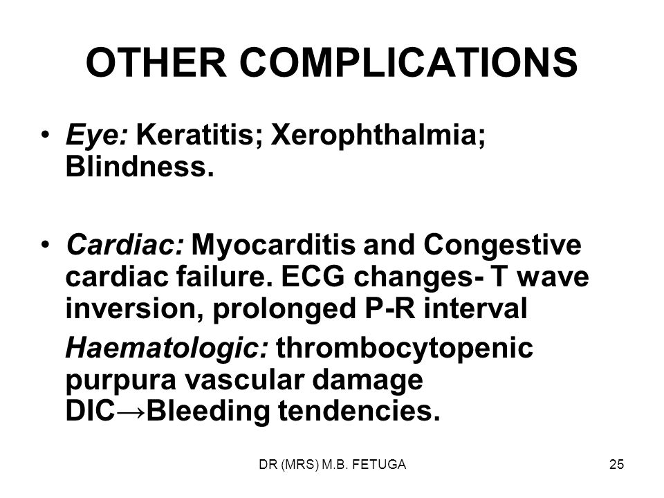 DR (MRS) M.B. FETUGA25 OTHER COMPLICATIONS Eye: Keratitis; Xerophthalmia; Blindness. Cardiac: Myocarditis and Congestive cardiac failure. ECG changes-