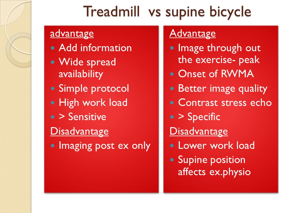 Treadmill vs supine bicycle advantage Add information Wide spread availability Simple protocol High work load > Sensitive Disadvantage Imaging post ex only advantage Add information Wide spread availability Simple protocol High work load > Sensitive Disadvantage Imaging post ex only Advantage Image through out the exercise- peak Onset of RWMA Better image quality Contrast stress echo > Specific Disadvantage Lower work load Supine position affects ex.physio Advantage Image through out the exercise- peak Onset of RWMA Better image quality Contrast stress echo > Specific Disadvantage Lower work load Supine position affects ex.physio
