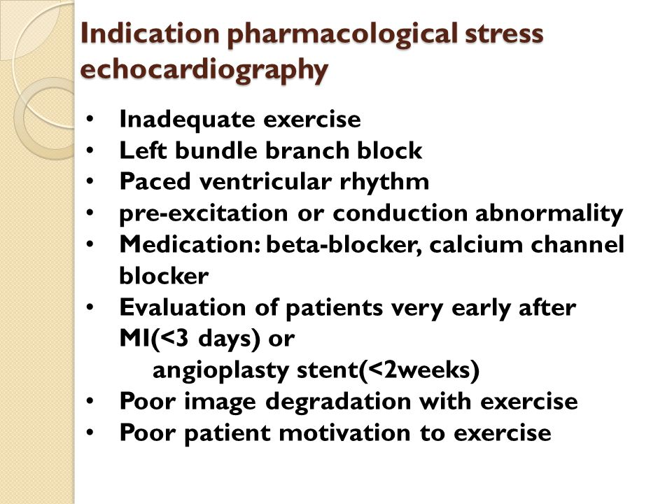 Indication pharmacological stress echocardiography Inadequate exercise Left bundle branch block Paced ventricular rhythm pre-excitation or conduction abnormality Medication: beta-blocker, calcium channel blocker Evaluation of patients very early after MI(<3 days) or angioplasty stent(<2weeks) Poor image degradation with exercise Poor patient motivation to exercise