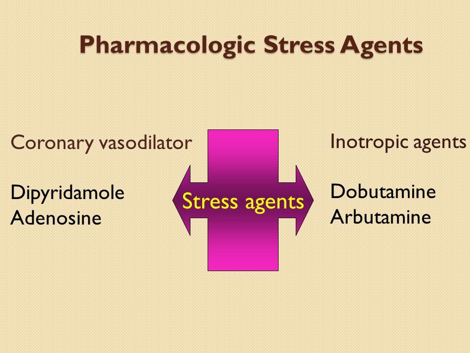 Pharmacologic Stress Agents Stress agents Coronary vasodilator Dipyridamole Adenosine Inotropic agents Dobutamine Arbutamine