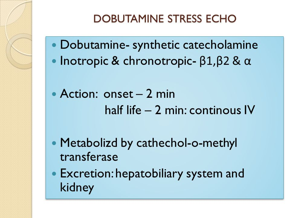 DOBUTAMINE STRESS ECHO Dobutamine- synthetic catecholamine Inotropic & chronotropic- β1,β2 & α Action: onset – 2 min half life – 2 min: continous IV Metabolizd by cathechol-o-methyl transferase Excretion: hepatobiliary system and kidney Dobutamine- synthetic catecholamine Inotropic & chronotropic- β1,β2 & α Action: onset – 2 min half life – 2 min: continous IV Metabolizd by cathechol-o-methyl transferase Excretion: hepatobiliary system and kidney