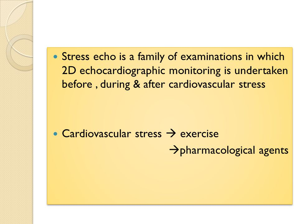 Stress echo is a family of examinations in which 2D echocardiographic monitoring is undertaken before, during & after cardiovascular stress Cardiovascular stress  exercise  pharmacological agents Stress echo is a family of examinations in which 2D echocardiographic monitoring is undertaken before, during & after cardiovascular stress Cardiovascular stress  exercise  pharmacological agents