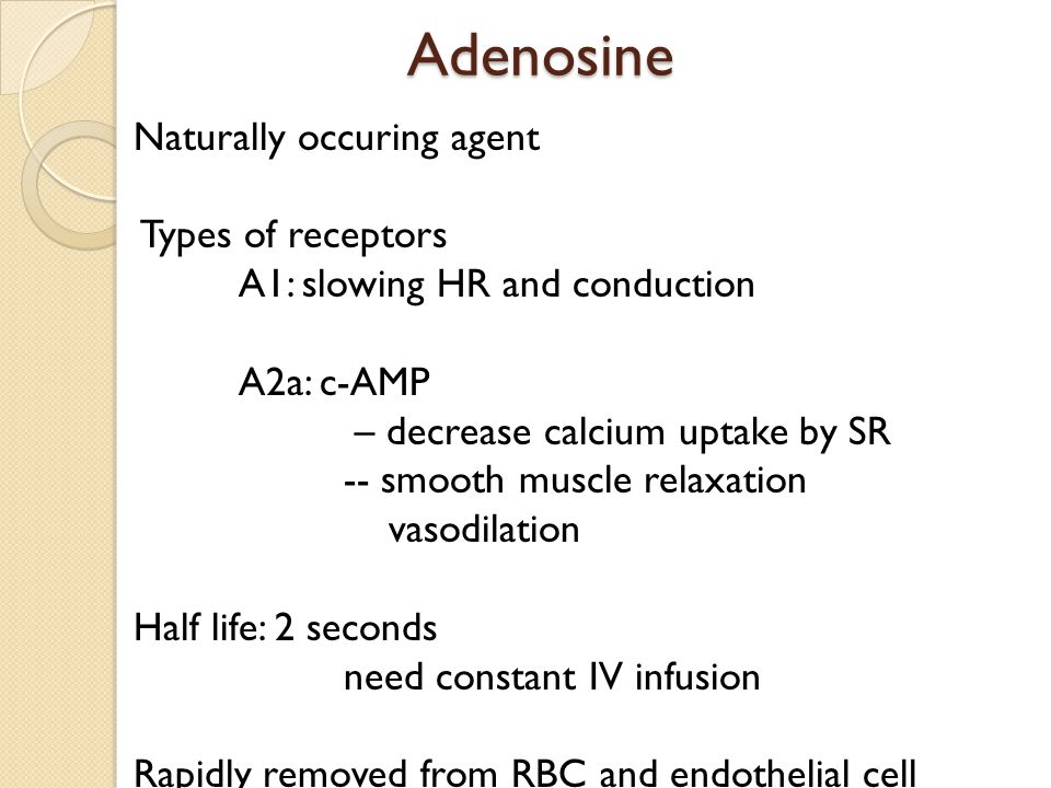 Adenosine Adenosine Naturally occuring agent Types of receptors A1: slowing HR and conduction A2a: c-AMP – decrease calcium uptake by SR -- smooth muscle relaxation vasodilation Half life: 2 seconds need constant IV infusion Rapidly removed from RBC and endothelial cell