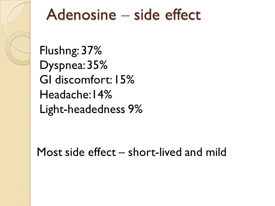 Adenosine – side effect Flushng: 37% Dyspnea: 35% GI discomfort: 15% Headache:14% Light-headedness 9% Most side effect – short-lived and mild