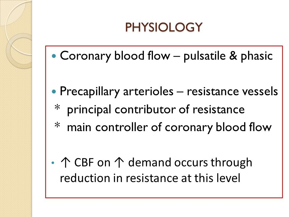 PHYSIOLOGY Coronary blood flow – pulsatile & phasic Precapillary arterioles – resistance vessels * principal contributor of resistance * main controller of coronary blood flow ↑ CBF on ↑ demand occurs through reduction in resistance at this level