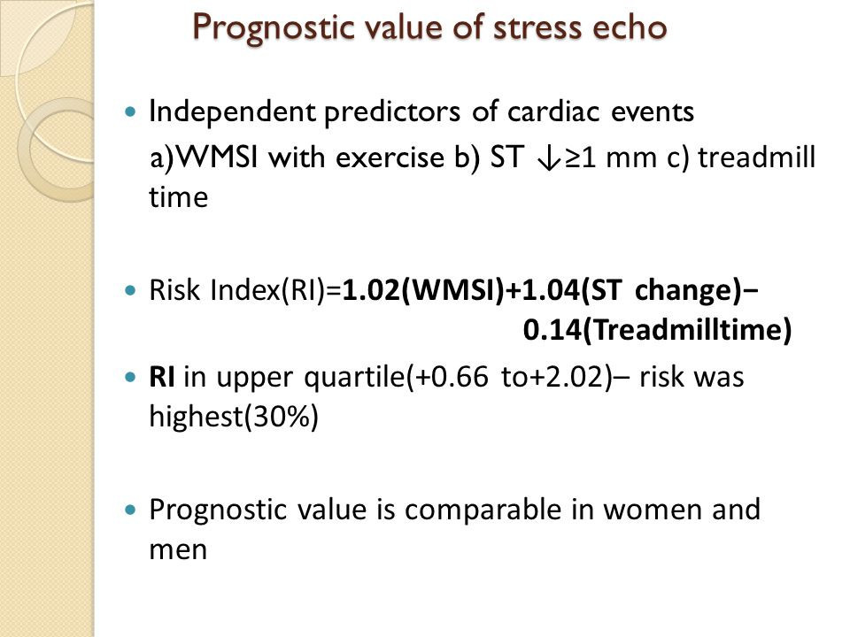 Prognostic value of stress echo Prognostic value of stress echo Independent predictors of cardiac events a)WMSI with exercise b) ST ↓≥1 mm c) treadmill time Risk Index(RI)=1.02(WMSI)+1.04(ST change)− 0.14(Treadmilltime) RI in upper quartile(+0.66 to+2.02)– risk was highest(30%) Prognostic value is comparable in women and men