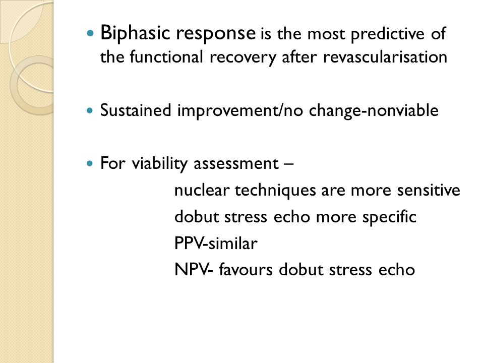 Biphasic response is the most predictive of the functional recovery after revascularisation Sustained improvement/no change-nonviable For viability assessment – nuclear techniques are more sensitive dobut stress echo more specific PPV-similar NPV- favours dobut stress echo
