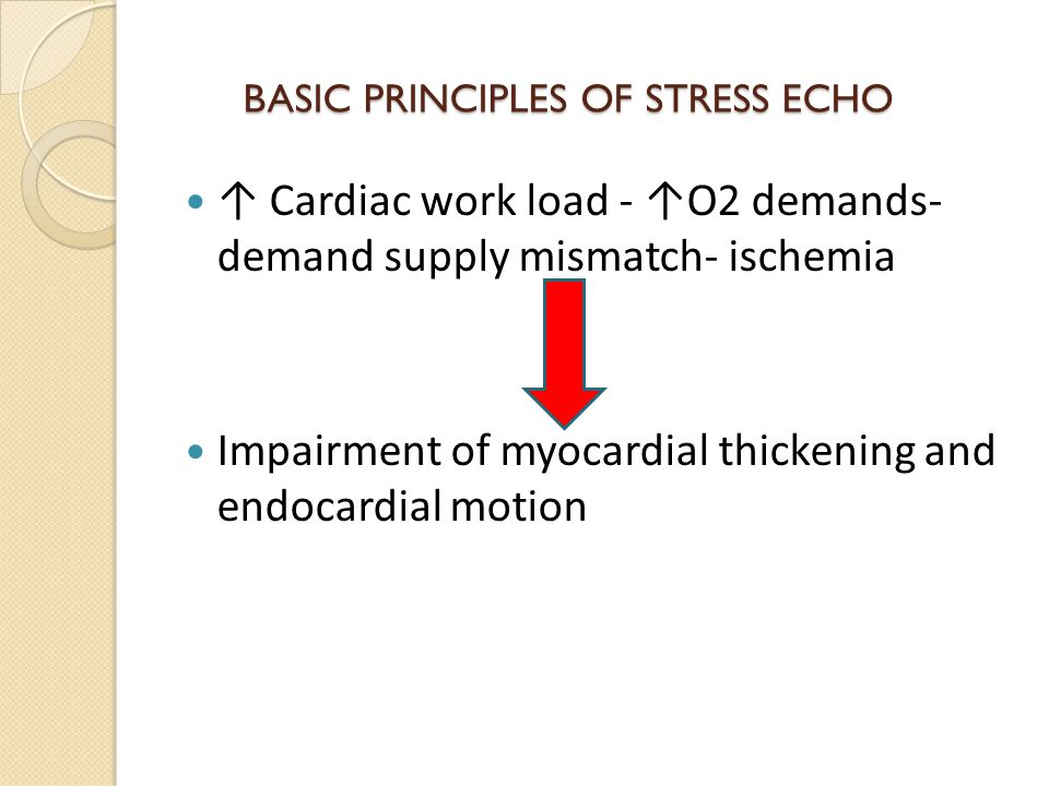 BASIC PRINCIPLES OF STRESS ECHO BASIC PRINCIPLES OF STRESS ECHO ↑ Cardiac work load - ↑O2 demands- demand supply mismatch- ischemia Impairment of myocardial thickening and endocardial motion