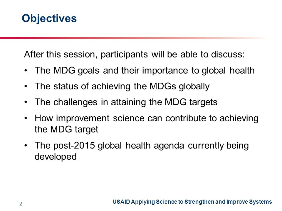 USAID Applying Science to Strengthen and Improve Systems Objectives After this session, participants will be able to discuss: The MDG goals and their importance to global health The status of achieving the MDGs globally The challenges in attaining the MDG targets How improvement science can contribute to achieving the MDG target The post-2015 global health agenda currently being developed 2