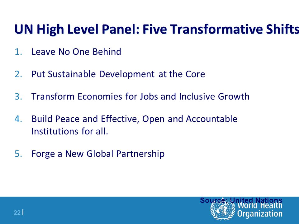 22 | UN High Level Panel: Five Transformative Shifts 1.Leave No One Behind 2.Put Sustainable Development at the Core 3.Transform Economies for Jobs and Inclusive Growth 4.Build Peace and Effective, Open and Accountable Institutions for all.