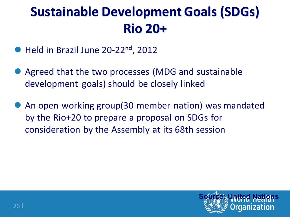23 | Sustainable Development Goals (SDGs) Rio 20+ Held in Brazil June 20-22 nd, 2012 Agreed that the two processes (MDG and sustainable development goals) should be closely linked An open working group(30 member nation) was mandated by the Rio+20 to prepare a proposal on SDGs for consideration by the Assembly at its 68th session Source: United Nations