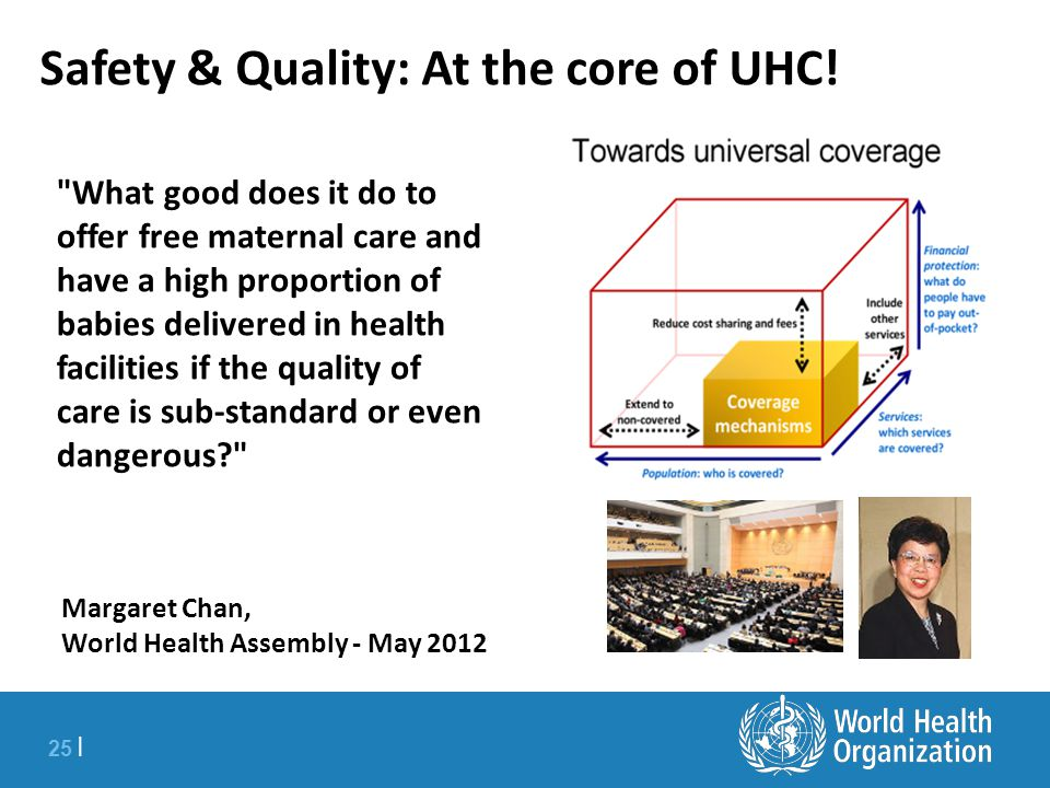25 | What good does it do to offer free maternal care and have a high proportion of babies delivered in health facilities if the quality of care is sub-standard or even dangerous Margaret Chan, World Health Assembly - May 2012 Safety & Quality: At the core of UHC!