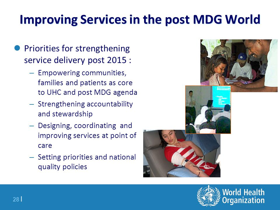28 | Improving Services in the post MDG World Priorities for strengthening service delivery post 2015 : – Empowering communities, families and patients as core to UHC and post MDG agenda – Strengthening accountability and stewardship – Designing, coordinating and improving services at point of care – Setting priorities and national quality policies