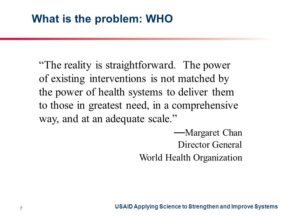 USAID Applying Science to Strengthen and Improve Systems What is the problem: WHO The reality is straightforward.