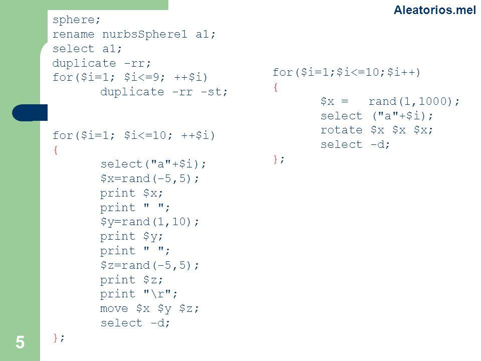5 sphere; rename nurbsSphere1 a1; select a1; duplicate -rr; for($i=1; $i<=9; ++$i) duplicate -rr -st; for($i=1; $i<=10; ++$i) { select( a +$i); $x=rand(-5,5); print $x; print ; $y=rand(1,10); print $y; print ; $z=rand(-5,5); print $z; print \r ; move $x $y $z; select -d; }; for($i=1;$i<=10;$i++) { $x = rand(1,1000); select ( a +$i); rotate $x $x $x; select -d; }; Aleatorios.mel