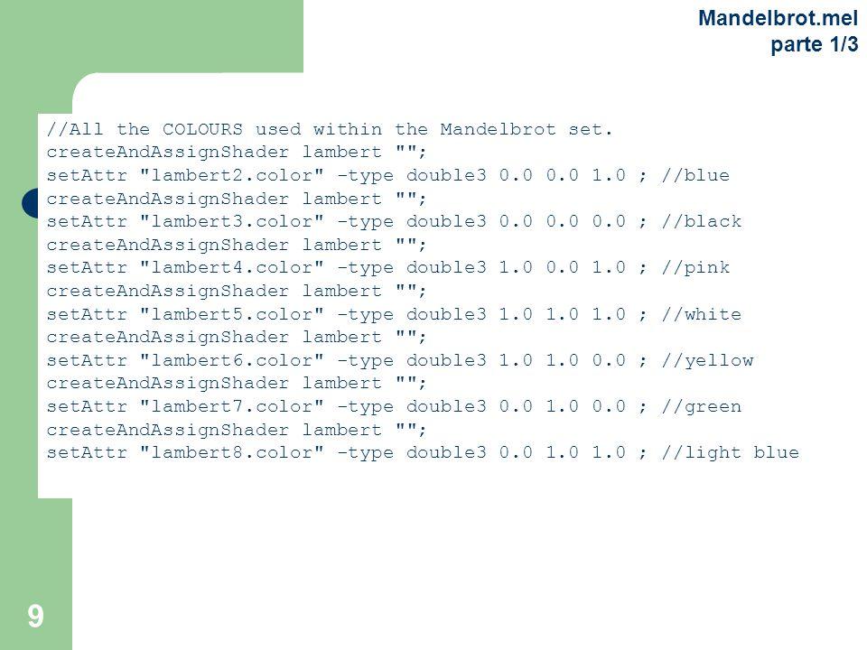 9 Mandelbrot.mel parte 1/3 //All the COLOURS used within the Mandelbrot set. createAndAssignShader lambert