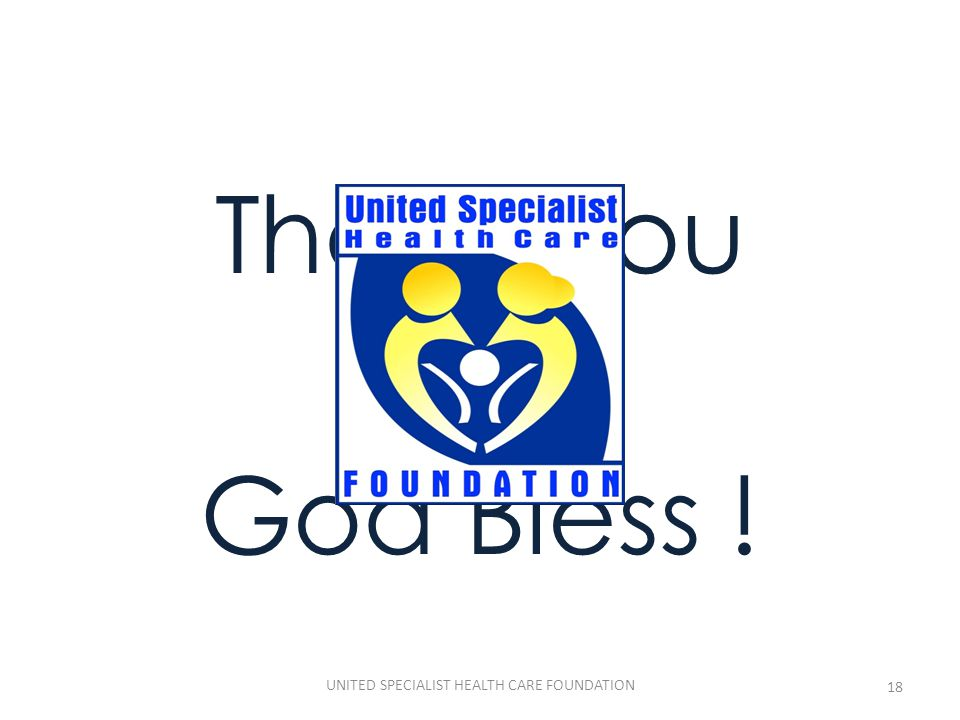Thank You and God Bless ! 18 UNITED SPECIALIST HEALTH CARE FOUNDATION