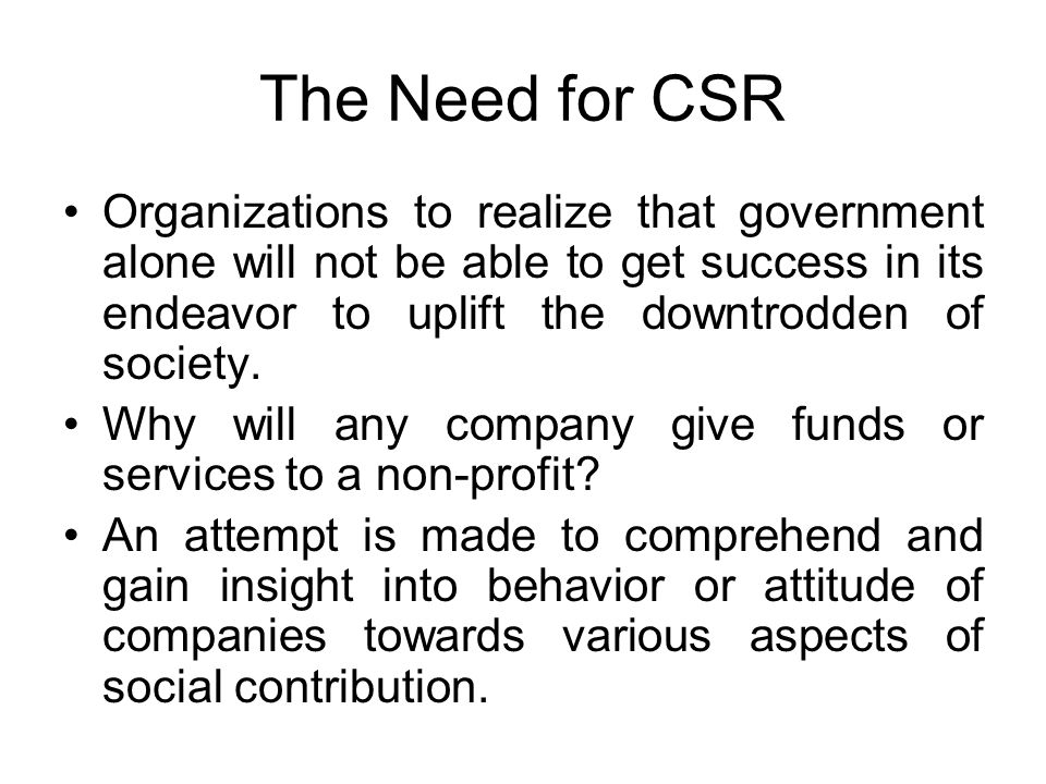 The Need for CSR Organizations to realize that government alone will not be able to get success in its endeavor to uplift the downtrodden of society.