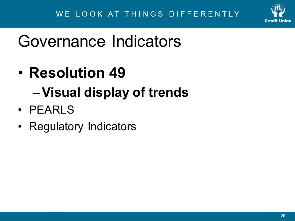 W E L O O K A T T H I N G S D I F F E R E N T L Y 26 Governance Indicators Resolution 49 –Visual display of trends PEARLS Regulatory Indicators