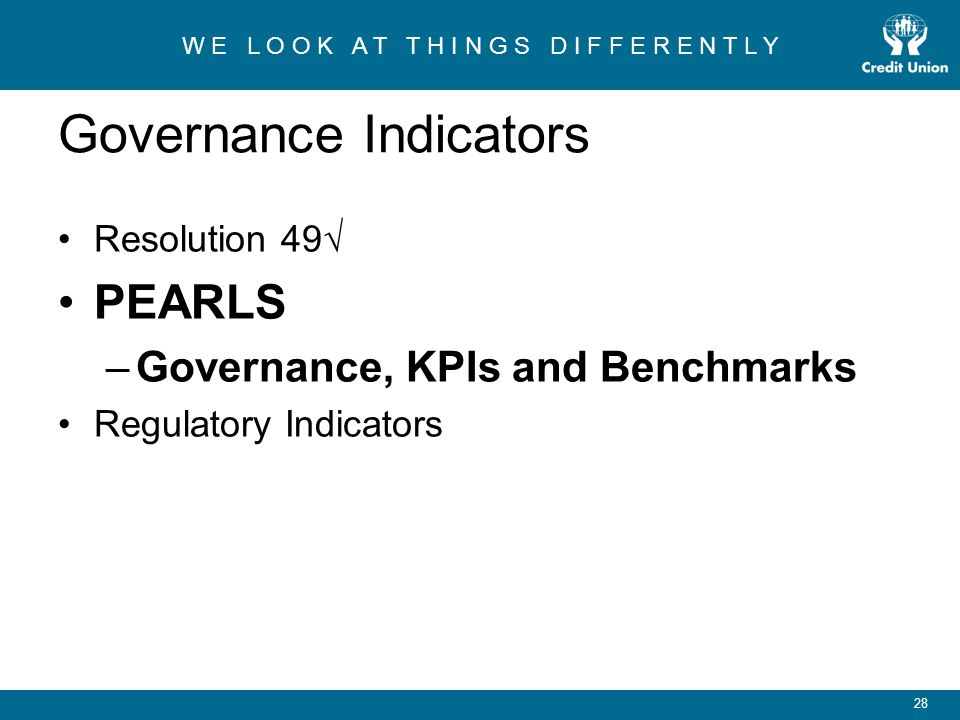 W E L O O K A T T H I N G S D I F F E R E N T L Y 28 Governance Indicators Resolution 49√ PEARLS –Governance, KPIs and Benchmarks Regulatory Indicators