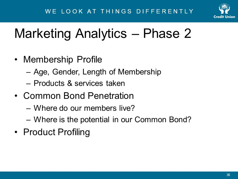 W E L O O K A T T H I N G S D I F F E R E N T L Y 36 Marketing Analytics – Phase 2 Membership Profile –Age, Gender, Length of Membership –Products & services taken Common Bond Penetration –Where do our members live.