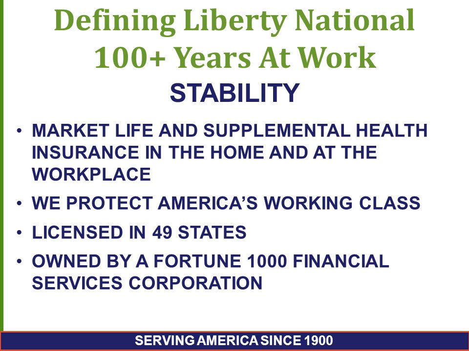 Defining Liberty National 100+ Years At Work MARKET LIFE AND SUPPLEMENTAL HEALTH INSURANCE IN THE HOME AND AT THE WORKPLACE WE PROTECT AMERICA'S WORKING CLASS LICENSED IN 49 STATES OWNED BY A FORTUNE 1000 FINANCIAL SERVICES CORPORATION STABILITY SERVING AMERICA SINCE 1900
