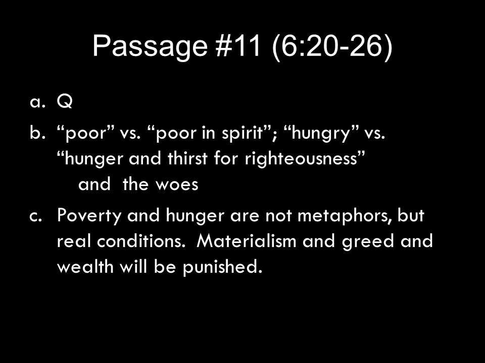 "Passage #11 (6:20-26) a.Q b.""poor"" vs. ""poor in spirit""; ""hungry"" vs. ""hunger and thirst for righteousness"" and the woes c.Poverty and hunger are not"