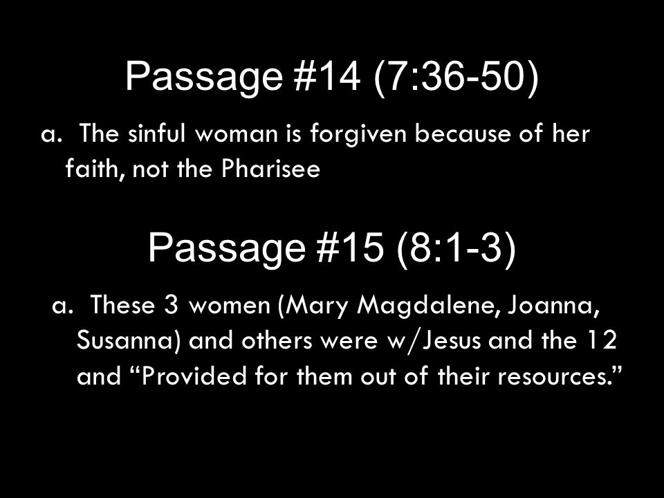 Passage #15 (8:1-3) a. The sinful woman is forgiven because of her faith, not the Pharisee Passage #14 (7:36-50) a. These 3 women (Mary Magdalene, Joa