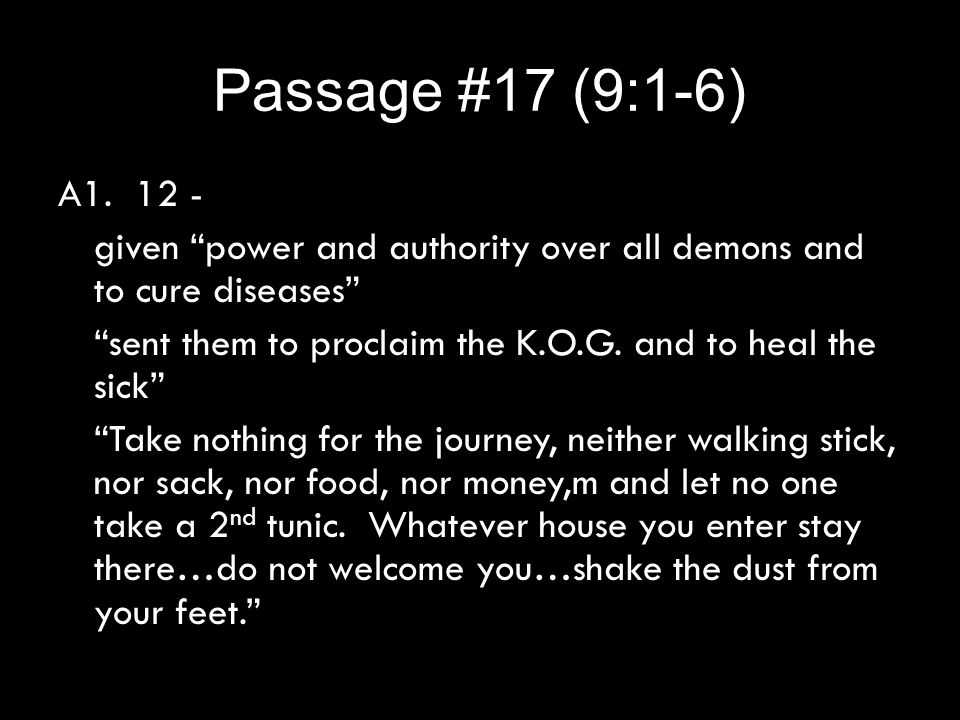 "Passage #17 (9:1-6) A1. 12 - given ""power and authority over all demons and to cure diseases"" ""sent them to proclaim the K.O.G. and to heal the sick"""