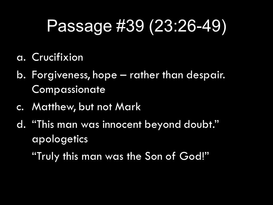 "Passage #39 (23:26-49) a.Crucifixion b.Forgiveness, hope – rather than despair. Compassionate c.Matthew, but not Mark d.""This man was innocent beyond"