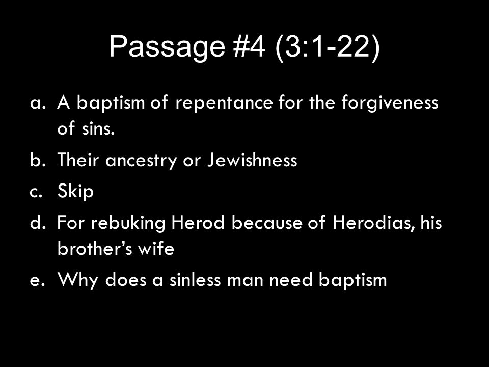 Passage #4 (3:1-22) a.A baptism of repentance for the forgiveness of sins. b.Their ancestry or Jewishness c.Skip d.For rebuking Herod because of Herod