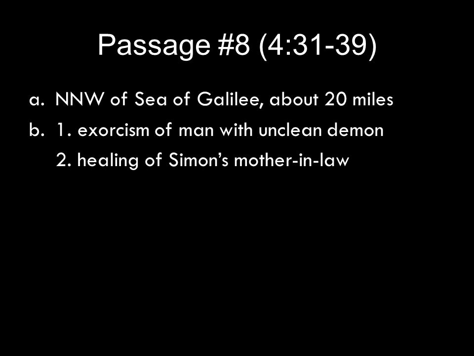 Passage #8 (4:31-39) a.NNW of Sea of Galilee, about 20 miles b.1. exorcism of man with unclean demon 2. healing of Simon's mother-in-law