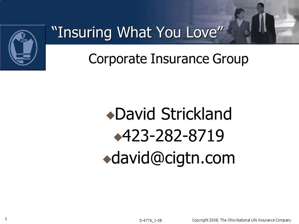 1 D-4776_1-08 Copyright 2008, The Ohio National Life Insurance Company Insuring What You Love Corporate Insurance Group  David Strickland  423-282-8719  david@cigtn.com