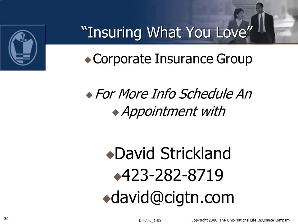 30 D-4776_1-08 Copyright 2008, The Ohio National Life Insurance Company Insuring What You Love  Corporate Insurance Group  For More Info Schedule An  Appointment with  David Strickland  423-282-8719  david@cigtn.com