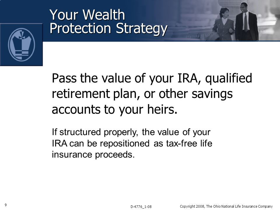 9 D-4776_1-08 Copyright 2008, The Ohio National Life Insurance Company Your Wealth Protection Strategy Pass the value of your IRA, qualified retirement plan, or other savings accounts to your heirs.